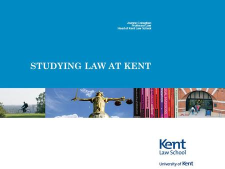 STUDYING LAW AT KENT Joanne Conaghan Professor Law Head of Kent Law School.