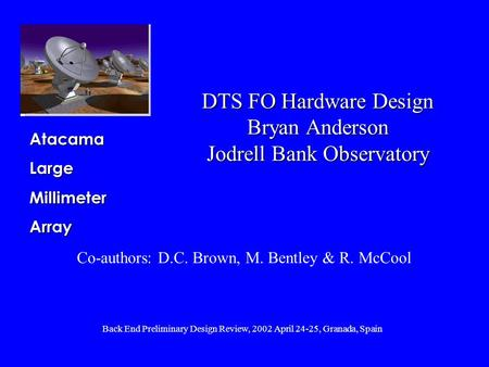 Back End Preliminary Design Review, 2002 April 24-25, Granada, Spain AtacamaLargeMillimeterArray DTS FO Hardware Design Bryan Anderson Jodrell Bank Observatory.
