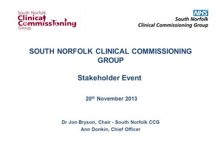SOUTH NORFOLK CLINICAL COMMISSIONING GROUP Stakeholder Event 20 th November 2013 Dr Jon Bryson, Chair - South Norfolk CCG Ann Donkin, Chief Officer.