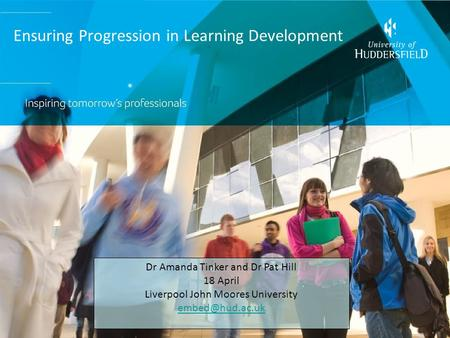 Ensuring Progression in Learning Development Dr Amanda Tinker and Dr Pat Hill 18 April Liverpool John Moores University