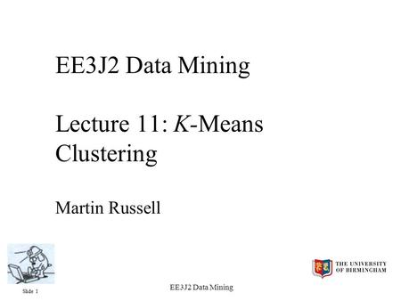 Slide 1 EE3J2 Data Mining EE3J2 Data Mining Lecture 11: K-Means Clustering Martin Russell.