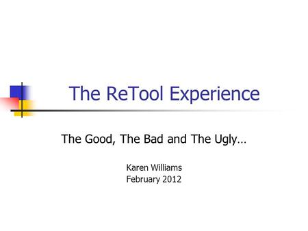 The ReTool Experience The Good, The Bad and The Ugly… Karen Williams February 2012.
