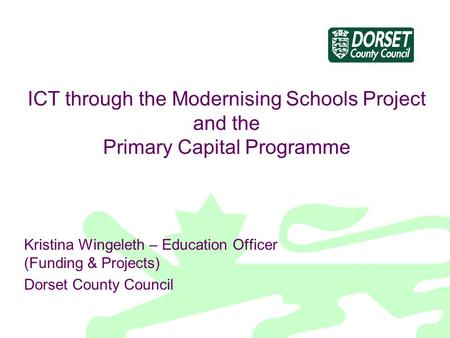 ICT through the Modernising Schools Project and the Primary Capital Programme Kristina Wingeleth – Education Officer (Funding & Projects) Dorset County.