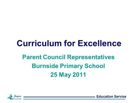 Curriculum for Excellence Parent Council Representatives Burnside Primary School 25 May 2011 Education Service.