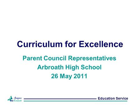 Curriculum for Excellence Parent Council Representatives Arbroath High School 26 May 2011 Education Service.