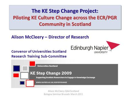 The KE Step Change Project: Piloting KE Culture Change across the ECR/PGR Community in Scotland Alison McCleery – Director of Research Convenor of Universities.