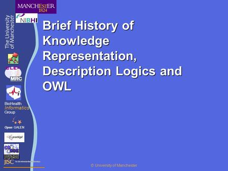 Brief History of Knowledge Representation, Description Logics and OWL OpenGALEN BioHealth Informatics Group © University of Manchester.