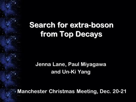 Search for extra-boson from Top Decays Jenna Lane, Paul Miyagawa and Un-Ki Yang Manchester Christmas Meeting, Dec. 20-21.