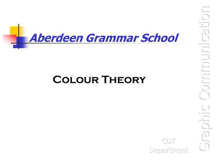 Aberdeen Grammar School Colour Theory. Graphic Communication Colour theory is needed for the Knowledge & Interpretation and the Presentation & Illustration.