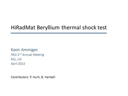 HiRadMat Beryllium thermal shock test Kavin Ammigan PASI 2 nd Annual Meeting RAL, UK April 2013 Contributors: P. Hurh, B. Hartsell.
