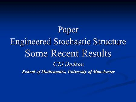 Paper Engineered Stochastic Structure Some Recent Results CTJ Dodson School of Mathematics, University of Manchester.