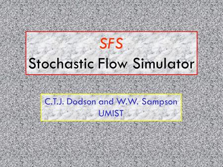 SFS Stochastic Flow Simulator C.T.J. Dodson and W.W. Sampson UMIST.