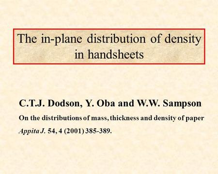 The in-plane distribution of density in handsheets C.T.J. Dodson, Y. Oba and W.W. Sampson On the distributions of mass, thickness and density of paper.
