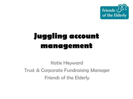 Juggling account management Katie Heyward Trust & Corporate Fundraising Manager Friends of the Elderly.