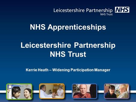NHS Apprenticeships Leicestershire Partnership NHS Trust Kerrie Heath – Widening Participation Manager.