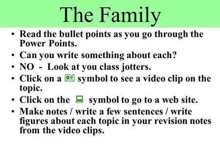 The Family Read the bullet points as you go through the Power Points. Can you write something about each? NO - Look at you class jotters. Click on a 