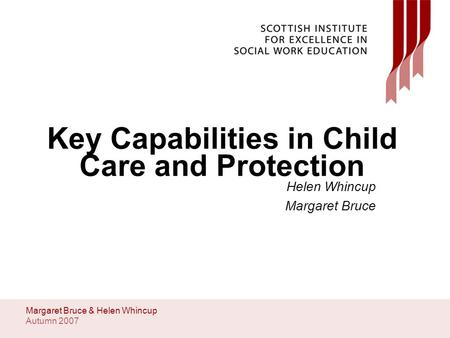 Autumn 2007 Margaret Bruce & Helen Whincup Key Capabilities in Child Care and Protection Helen Whincup Margaret Bruce.