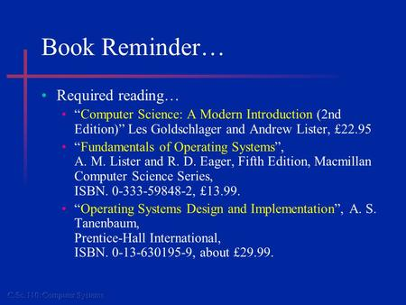"Book Reminder… Required reading… ""Computer Science: A Modern Introduction (2nd Edition)"" Les Goldschlager and Andrew Lister, £22.95 ""Fundamentals of Operating."