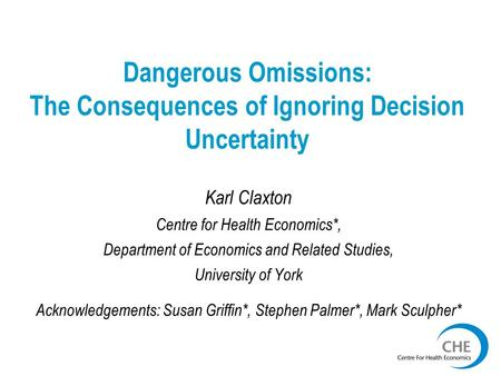 Dangerous Omissions: The Consequences of Ignoring Decision Uncertainty Karl Claxton Centre for Health Economics*, Department of Economics and Related Studies,