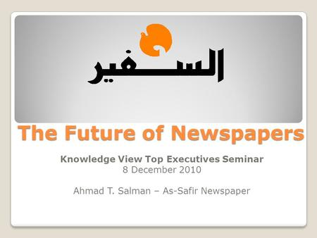 The Future of Newspapers Knowledge View Top Executives Seminar 8 December 2010 Ahmad T. Salman – As-Safir Newspaper.
