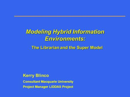 Modeling Hybrid Information Environments: The Librarian and the Super Model Kerry Blinco Consultant Macquarie University Project Manager LIDDAS Project.