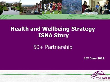 Health and Wellbeing Strategy ISNA Story 50+ Partnership 15 th June 2012.
