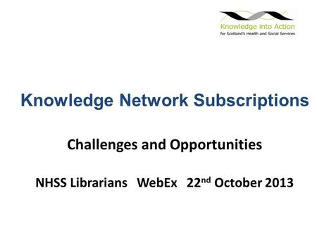 Knowledge Network Subscriptions Challenges and Opportunities NHSS Librarians WebEx 22 nd October 2013.