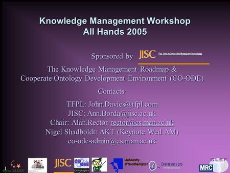 1 Knowledge Management Workshop All Hands 2005 Sponsored by The Knowledge Management Roadmap & Cooperate Ontology Development Environment (CO-ODE) Contacts: