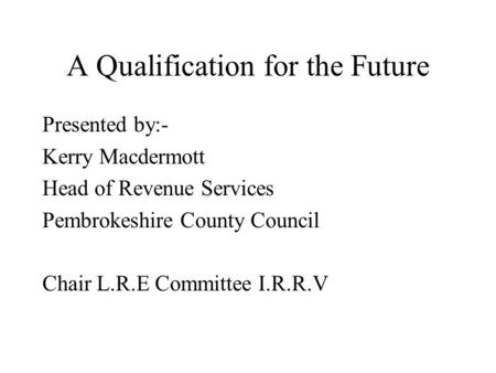 A Qualification for the Future Presented by:- Kerry Macdermott Head of Revenue Services Pembrokeshire County Council Chair L.R.E Committee I.R.R.V.