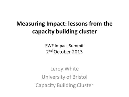Measuring Impact: lessons from the capacity building cluster SWF Impact Summit 2 nd October 2013 Leroy White University of Bristol Capacity Building Cluster.