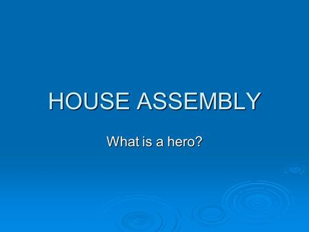HOUSE ASSEMBLY What is a hero?.