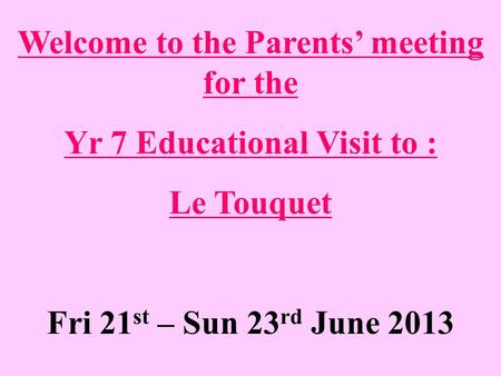 Welcome to the Parents' meeting for the Yr 7 Educational Visit to : Le Touquet Fri 21 st – Sun 23 rd June 2013.