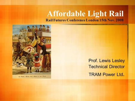 Affordable Light Rail Rail Futures Conference London 15th Nov. 2008 Prof. Lewis Lesley Technical Director TRAM Power Ltd.