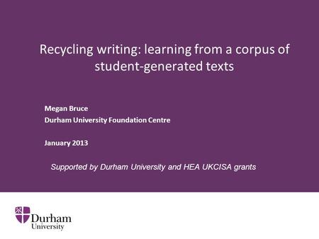 Recycling writing: learning from a corpus of student-generated texts Megan Bruce Durham University Foundation Centre January 2013 Supported by Durham University.
