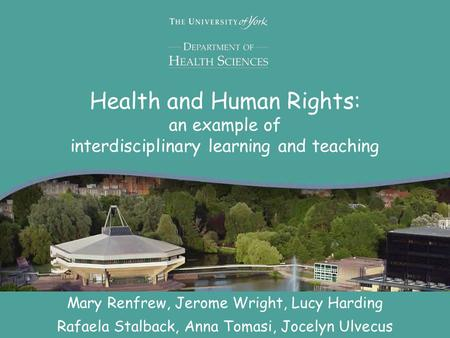 Health and Human Rights: an example of interdisciplinary learning and teaching Mary Renfrew, Jerome Wright, Lucy Harding Rafaela Stalback, Anna Tomasi,