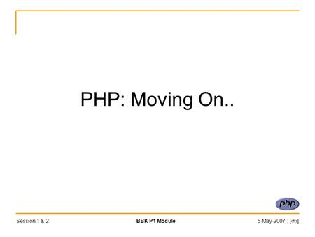 Session 1 & 2BBK P1 Module5-May-2007 : [‹#›] PHP: Moving On..