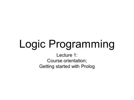 Logic Programming Lecture 1: Course orientation; Getting started with Prolog.