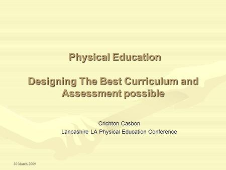 30 March 2009 Designing The Best Curriculum and Assessment possible Crichton Casbon Lancashire LA Physical Education Conference Physical Education.