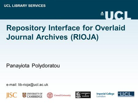 UCL LIBRARY SERVICES Repository Interface for Overlaid Journal Archives (RIOJA) Panayiota Polydoratou
