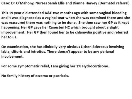 Case: Dr O'Mahony, Nurses Sarah Ellis and Dianne Harvey (Dermatol referral) This 19 year old attended A&E two months ago with some vaginal bleeding and.