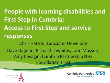 People with learning disabilities and First Step in Cumbria: Access to First Step and service responses Chris Hatton; Lancaster University Dave Dagnan,