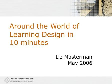 Around the World of Learning Design in 10 minutes Liz Masterman May 2006.