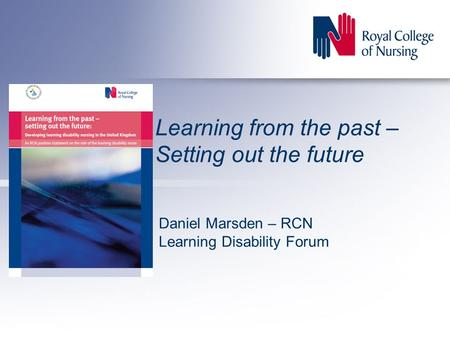 Learning from the past – Setting out the future Daniel Marsden – RCN Learning Disability Forum.