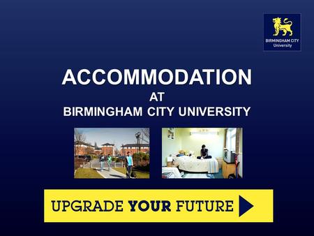 ACCOMMODATION AT BIRMINGHAM CITY UNIVERSITY. What we offer The University owns or manages accommodation for over 1,800 students at eight sites across.