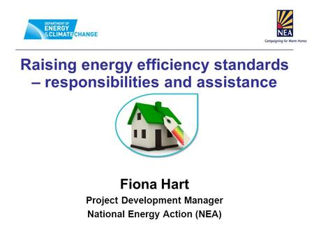 Raising energy efficiency standards – responsibilities and assistance Fiona Hart Project Development Manager National Energy Action (NEA)