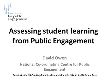 Assessing student learning from Public Engagement David Owen National Co-ordinating Centre for Public Engagement Funded by the UK Funding Councils, Research.