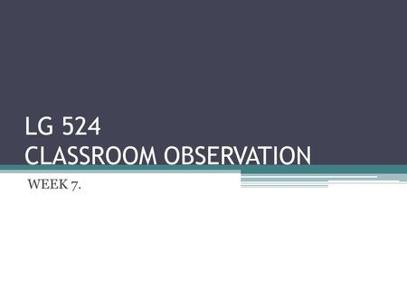 LG 524 CLASSROOM OBSERVATION WEEK 7.. WHAT OCCURS IN CLASSROOMS…. Classroom observation is a means of undertaking research into what occurs in classrooms.