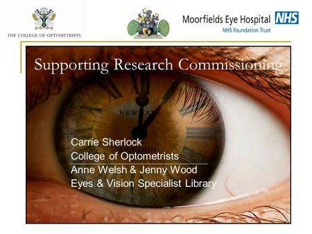 Supporting Research Commissioning Carrie Sherlock College of Optometrists Anne Welsh & Jenny Wood Eyes & Vision Specialist Library.
