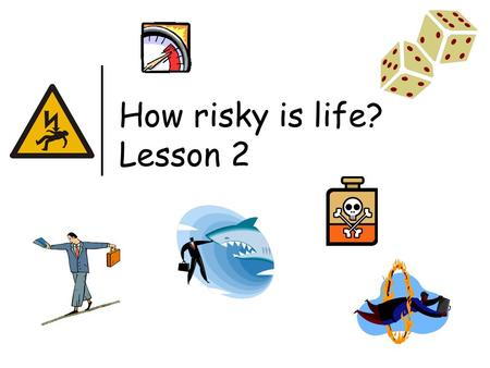 How risky is life? Lesson 2. Last lesson we looked at risks that were 'life or death'. We tried to get an idea of how risky our lives actually are. This.