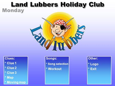 Monday Land Lubbers Holiday Club Clues: * Clue 1 * Clue 2 * Clue 3 Songs: * Song selection Other: * Logo * Workout* Exit * Map * Moving map.